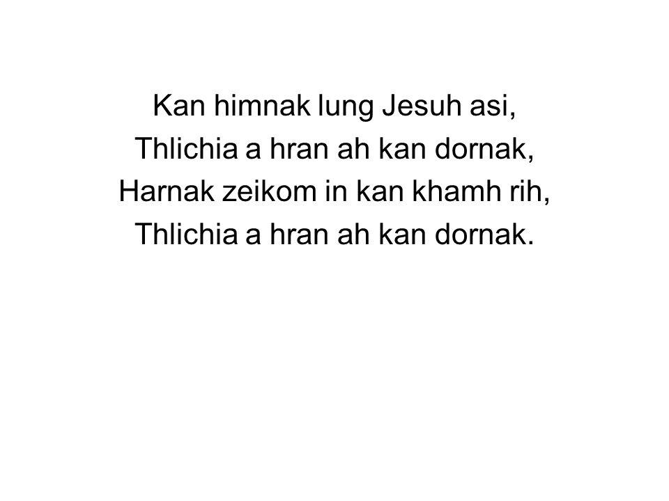 Kan himnak lung Jesuh asi, Thlichia a hran ah kan dornak, Harnak zeikom in kan khamh rih, Thlichia a hran ah kan dornak.