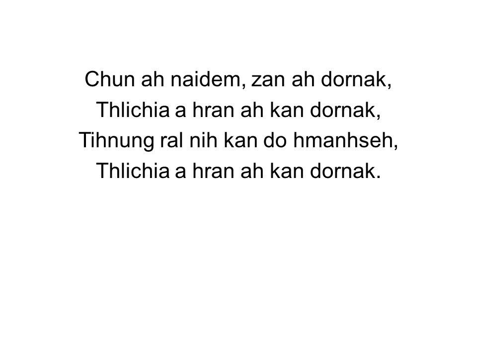 Chun ah naidem, zan ah dornak, Thlichia a hran ah kan dornak, Tihnung ral nih kan do hmanhseh, Thlichia a hran ah kan dornak.