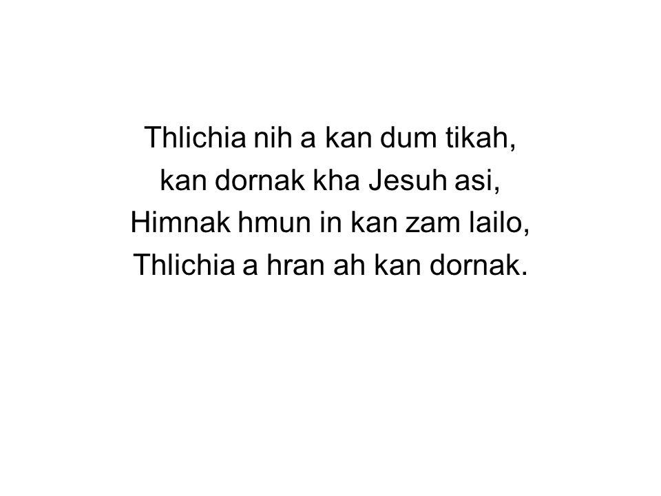 Thlichia nih a kan dum tikah, kan dornak kha Jesuh asi, Himnak hmun in kan zam lailo, Thlichia a hran ah kan dornak.