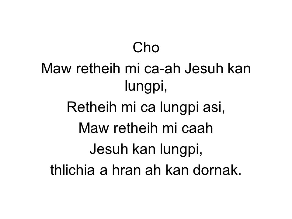 Cho Maw retheih mi ca-ah Jesuh kan lungpi, Retheih mi ca lungpi asi, Maw retheih mi caah Jesuh kan lungpi, thlichia a hran ah kan dornak.
