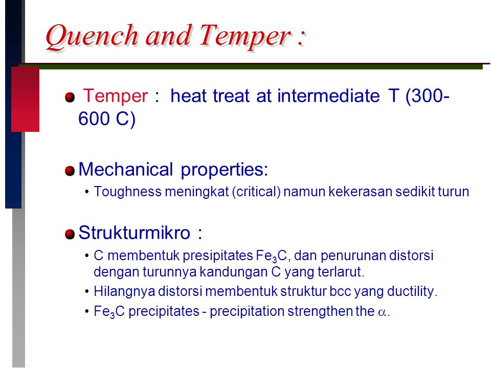 Quench and Temper : Temper : heat treat at intermediate T (300- 600 C) Mechanical properties: Toughness meningkat (critical) namun kekerasan sedikit t