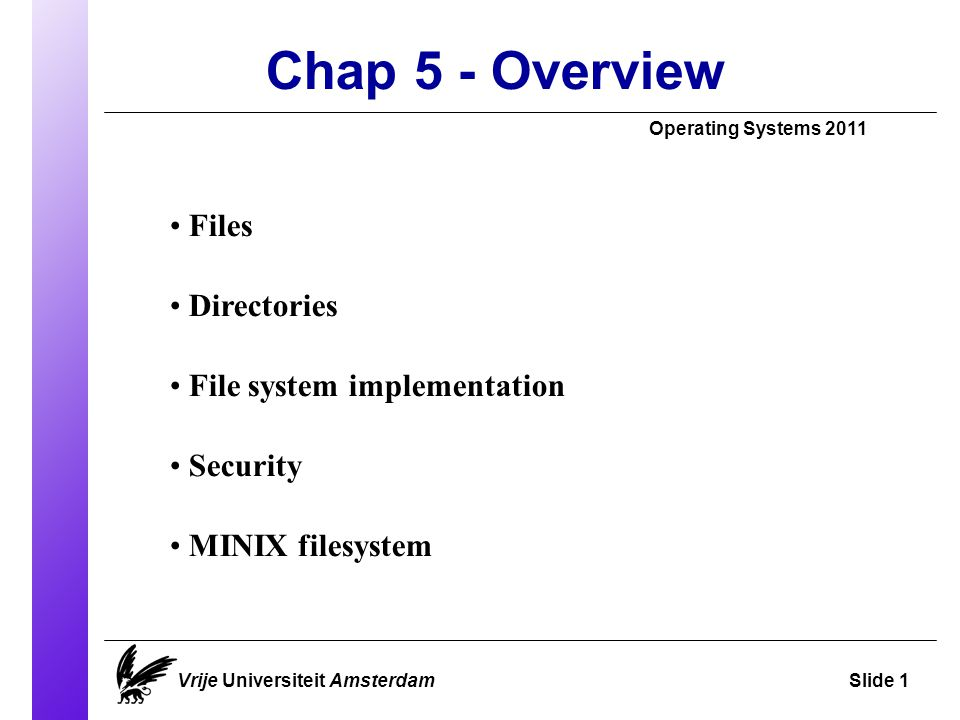 Chap 5 - Overview Operating Systems 2011 Vrije Universiteit AmsterdamSlide 1 Files Directories File system implementation Security MINIX filesystem