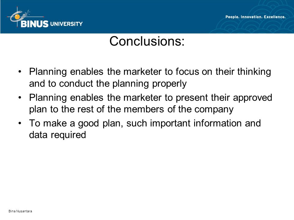 Bina Nusantara Conclusions: Planning enables the marketer to focus on their thinking and to conduct the planning properly Planning enables the marketer to present their approved plan to the rest of the members of the company To make a good plan, such important information and data required