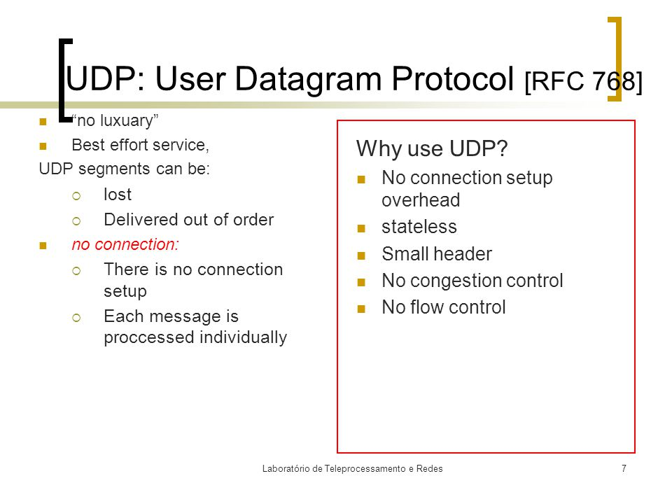 Laboratório de Teleprocessamento e Redes7 UDP: User Datagram Protocol [RFC 768] no luxuary Best effort service, UDP segments can be:  lost  Delivered out of order no connection:  There is no connection setup  Each message is proccessed individually Why use UDP.
