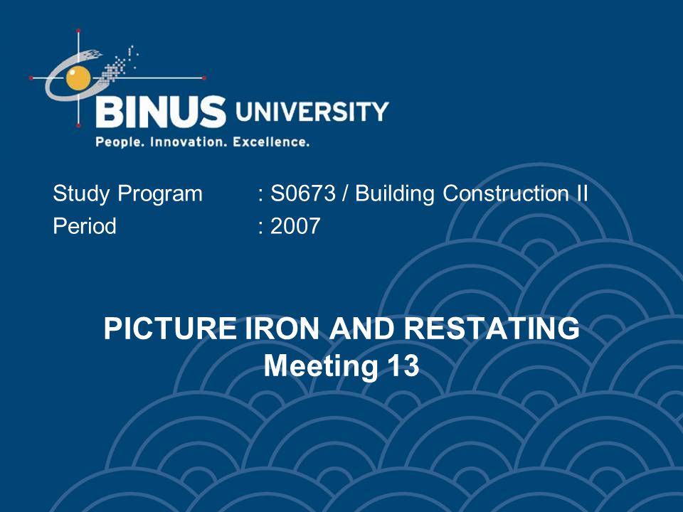 PICTURE IRON AND RESTATING Meeting 13 Study Program: S0673 / Building Construction II Period: 2007