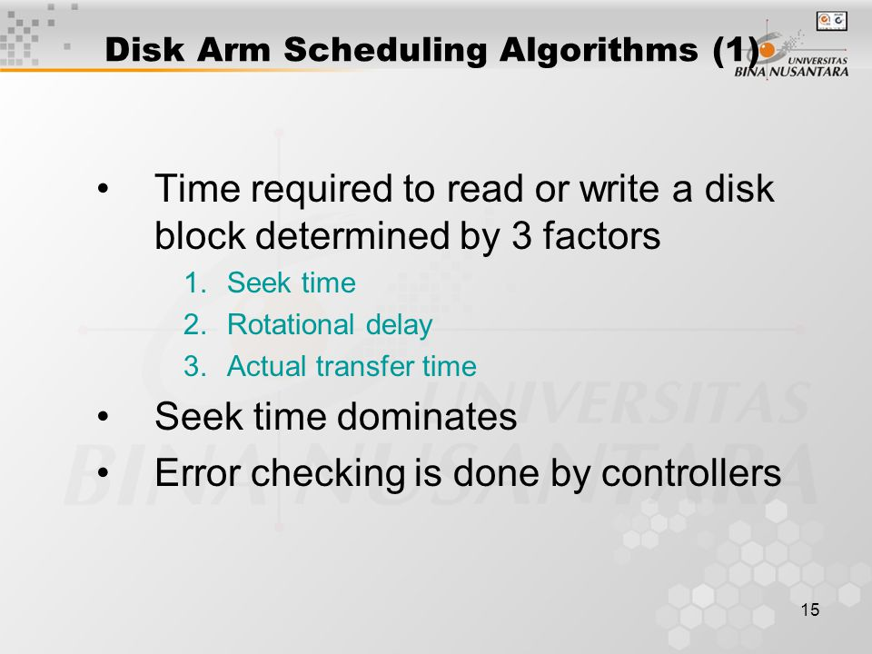 15 Disk Arm Scheduling Algorithms (1) Time required to read or write a disk block determined by 3 factors 1.Seek time 2.Rotational delay 3.Actual tran