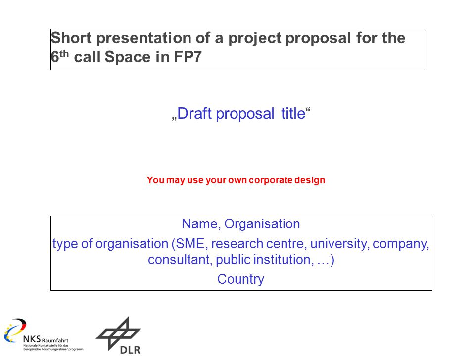 "Short presentation of a project proposal for the 6 th call Space in FP7 ""Draft proposal title Name, Organisation type of organisation (SME, research centre, university, company, consultant, public institution, …) Country You may use your own corporate design"