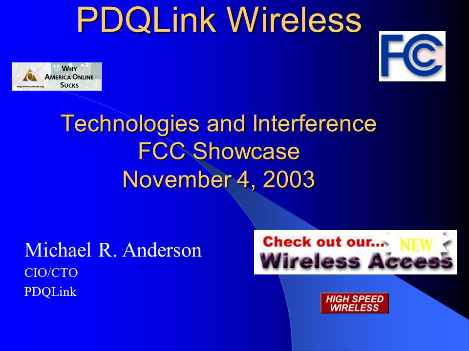 PDQLink Wireless Technologies and Interference FCC Showcase November 4, 2003 Michael R. Anderson CIO/CTO PDQLink