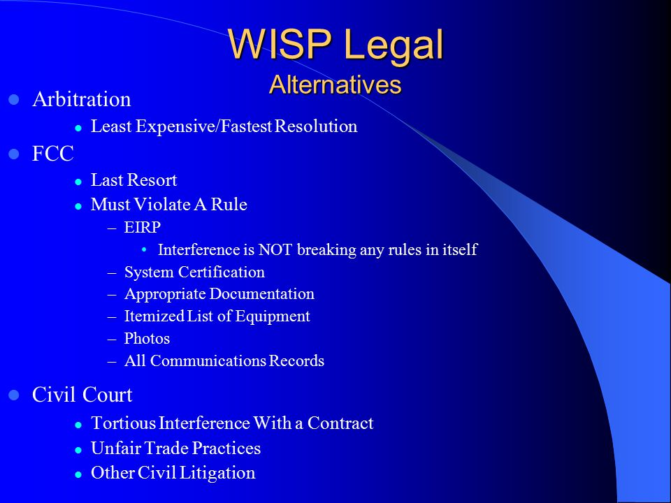 WISP Legal Alternatives Arbitration Least Expensive/Fastest Resolution FCC Last Resort Must Violate A Rule –EIRP Interference is NOT breaking any rules in itself –System Certification –Appropriate Documentation –Itemized List of Equipment –Photos –All Communications Records Civil Court Tortious Interference With a Contract Unfair Trade Practices Other Civil Litigation