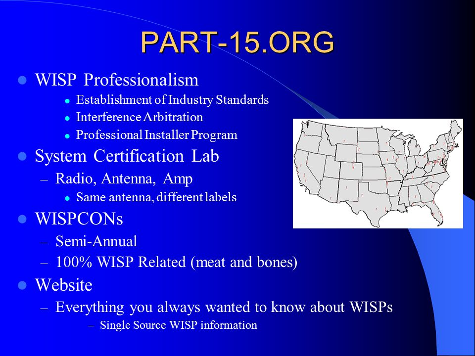 PART-15.ORG WISP Professionalism Establishment of Industry Standards Interference Arbitration Professional Installer Program System Certification Lab – Radio, Antenna, Amp Same antenna, different labels WISPCONs – Semi-Annual – 100% WISP Related (meat and bones) Website – Everything you always wanted to know about WISPs –Single Source WISP information