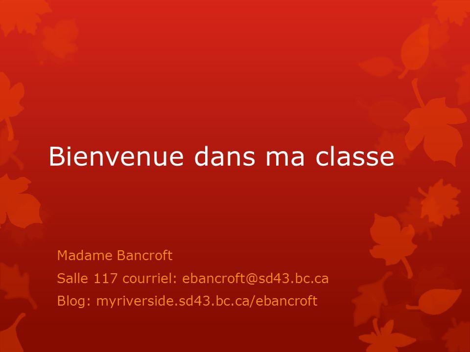 Bienvenue dans ma classe Madame Bancroft Salle 117 courriel: ebancroft@sd43.bc.ca Blog: myriverside.sd43.bc.ca/ebancroft