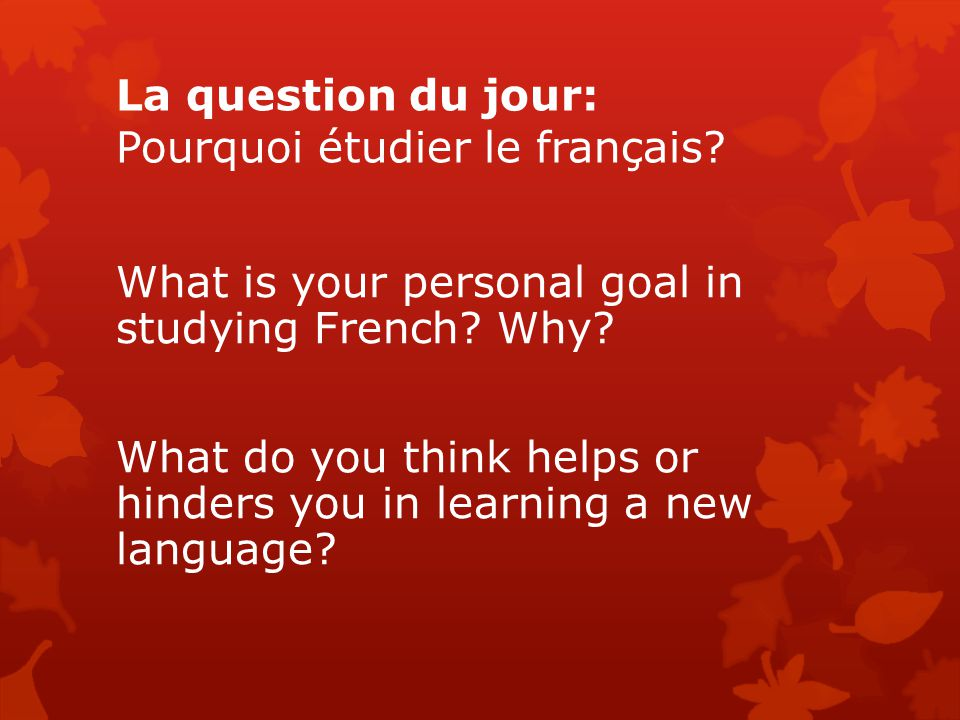 La question du jour: Pourquoi étudier le français? What is your personal goal in studying French? Why? What do you think helps or hinders you in learn