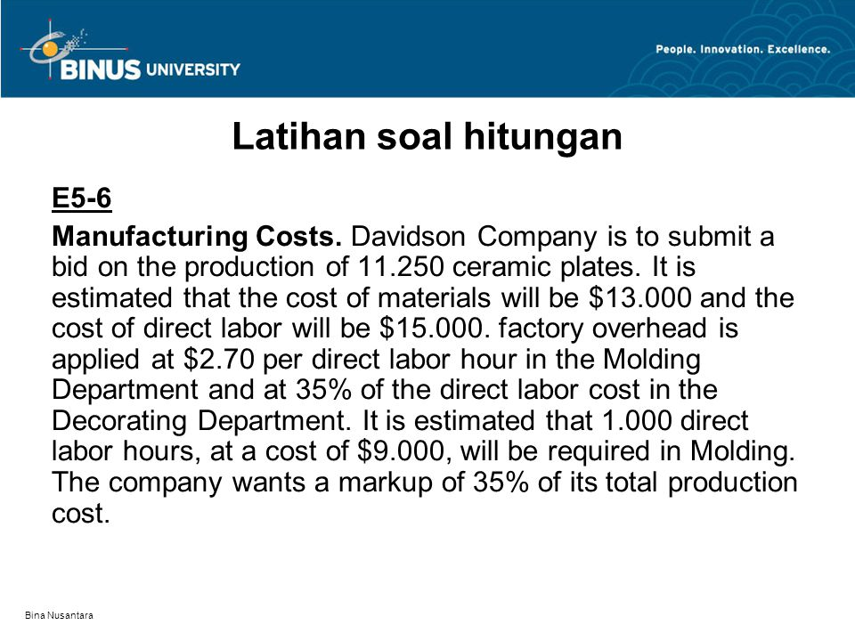 Bina Nusantara Latihan soal hitungan E5-6 Manufacturing Costs. Davidson Company is to submit a bid on the production of 11.250 ceramic plates. It is e
