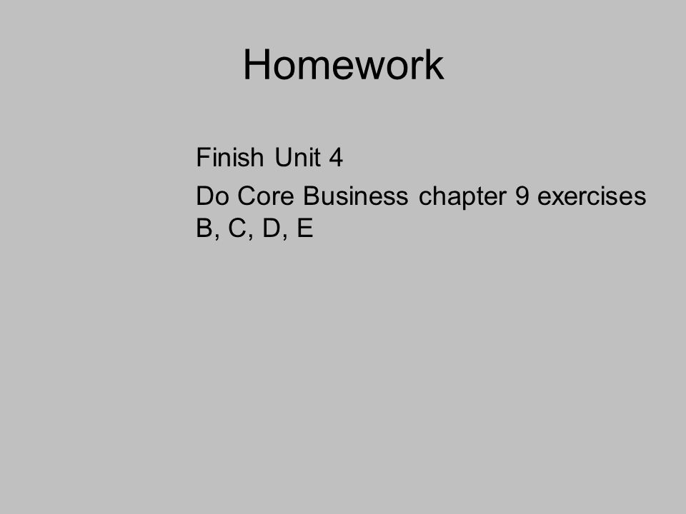 Homework Finish Unit 4 Do Core Business chapter 9 exercises B, C, D, E