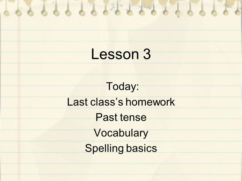 Lesson 3 Today: Last class's homework Past tense Vocabulary Spelling basics