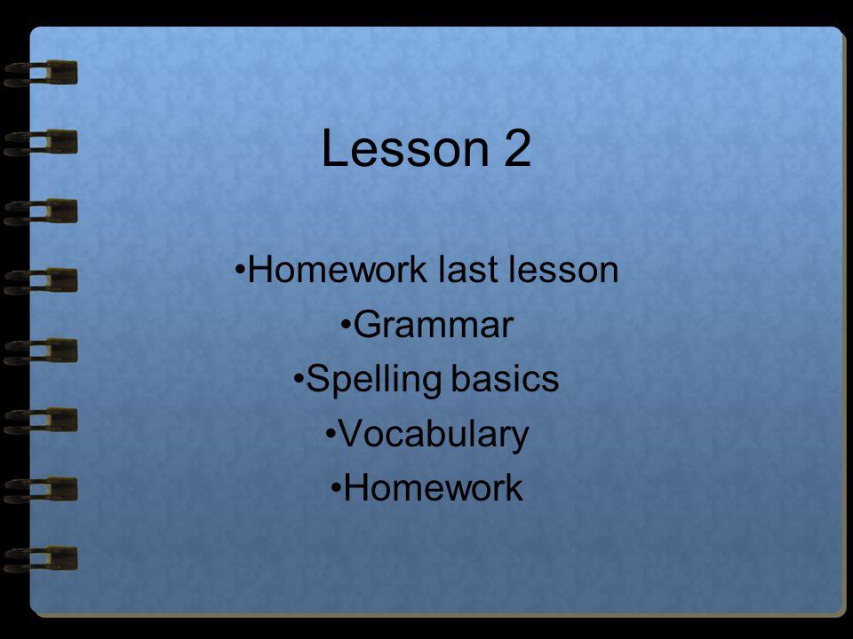 Lesson 2 Homework last lesson Grammar Spelling basics Vocabulary Homework
