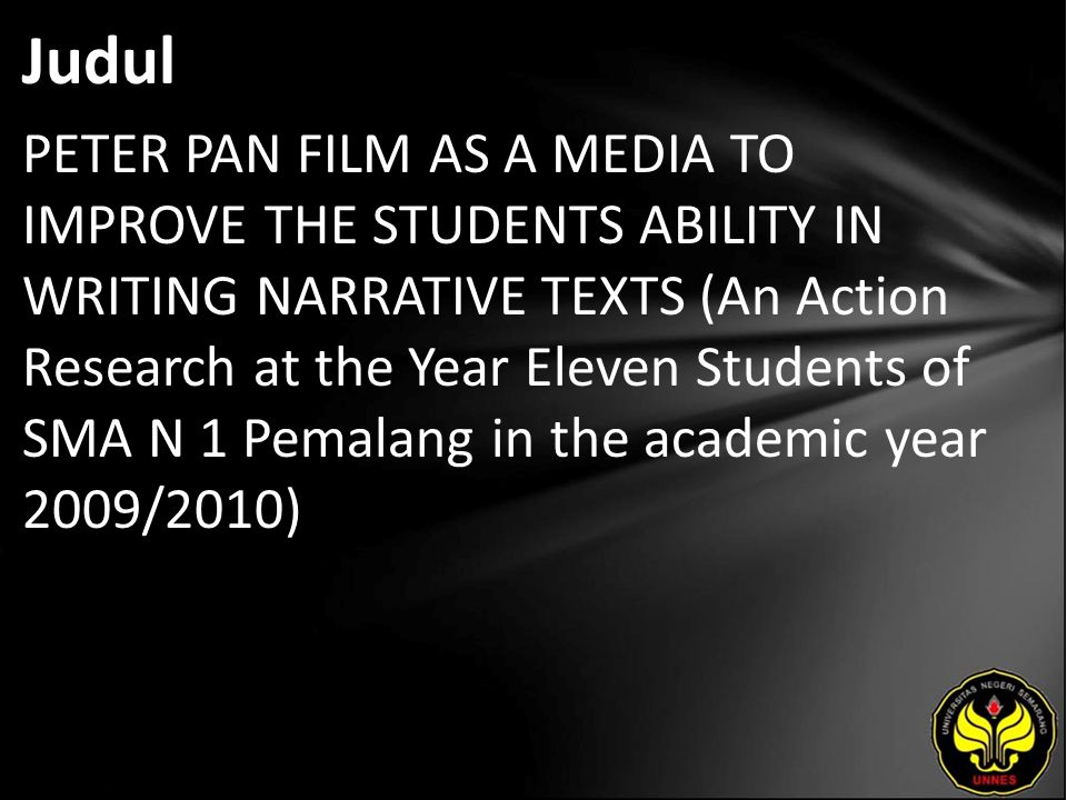 Judul PETER PAN FILM AS A MEDIA TO IMPROVE THE STUDENTS ABILITY IN WRITING NARRATIVE TEXTS (An Action Research at the Year Eleven Students of SMA N 1 Pemalang in the academic year 2009/2010)
