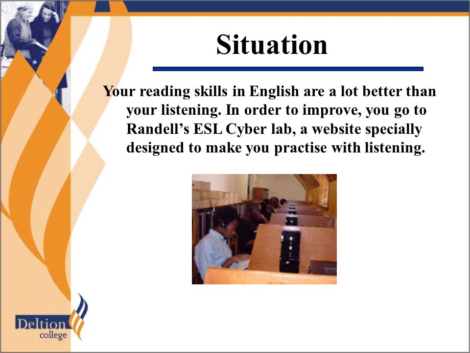 Situation Your reading skills in English are a lot better than your listening. In order to improve, you go to Randell's ESL Cyber lab, a website speci