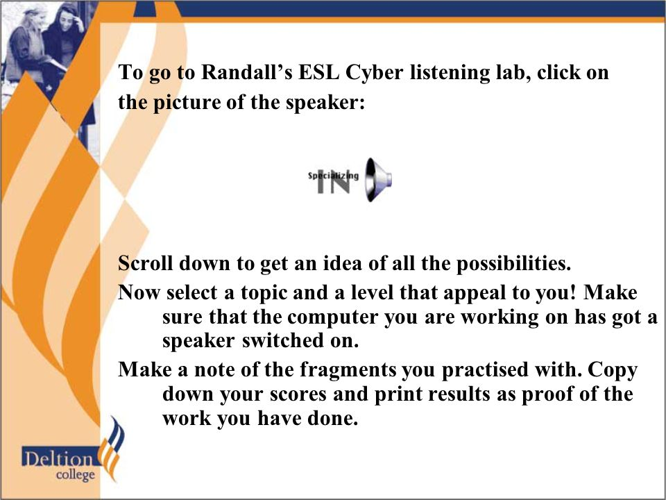 To go to Randall's ESL Cyber listening lab, click on the picture of the speaker: Scroll down to get an idea of all the possibilities. Now select a top