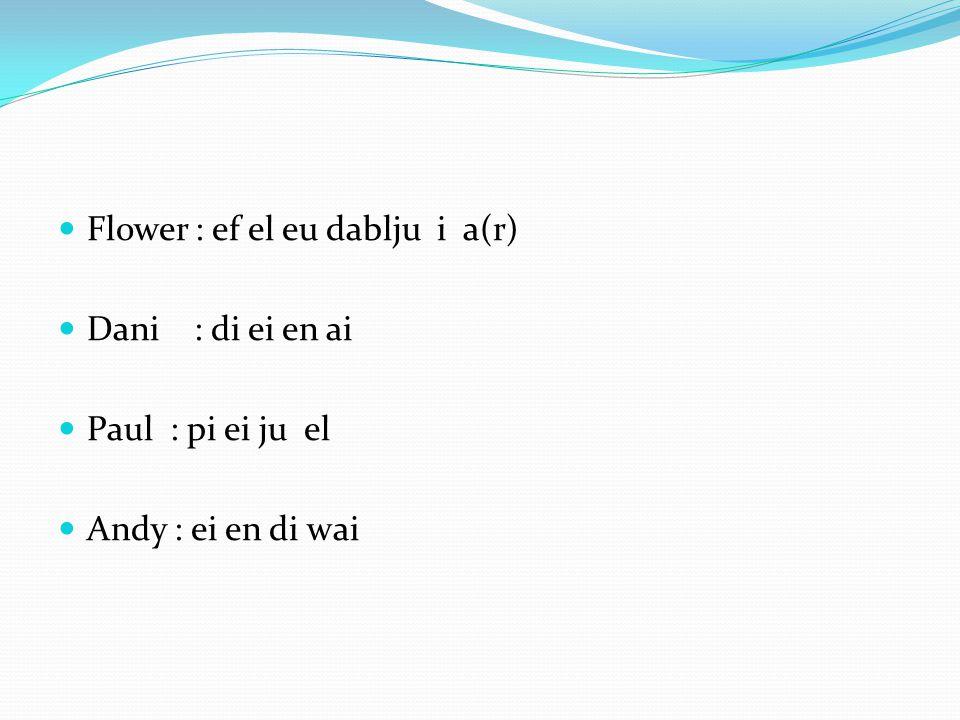 Flower : ef el eu dablju i a(r) Dani : di ei en ai Paul : pi ei ju el Andy : ei en di wai