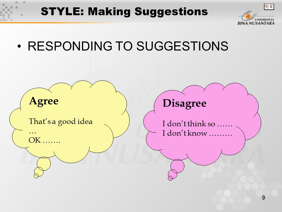 9 STYLE: Making Suggestions RESPONDING TO SUGGESTIONS Agree That's a good idea … OK …….