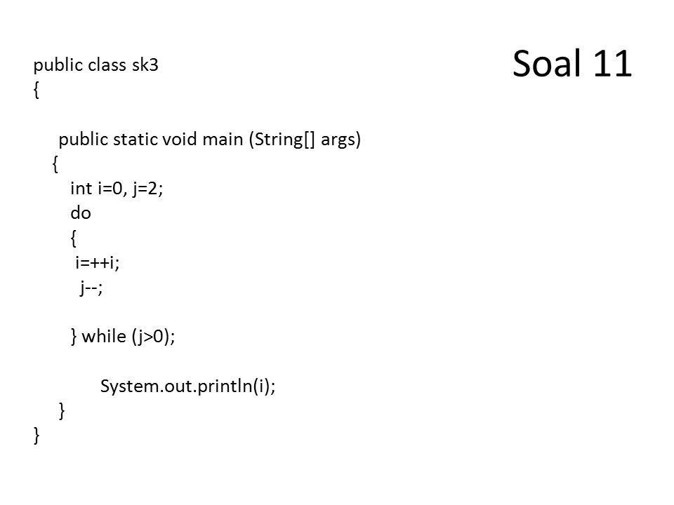 Soal 11 public class sk3 { public static void main (String[] args) { int i=0, j=2; do { i=++i; j--; } while (j>0); System.out.println(i); }