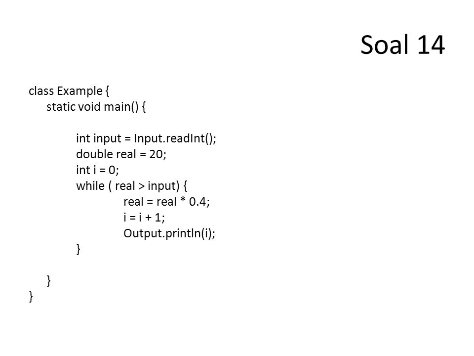 Soal 14 class Example { static void main() { int input = Input.readInt(); double real = 20; int i = 0; while ( real > input) { real = real * 0.4; i = i + 1; Output.println(i); }
