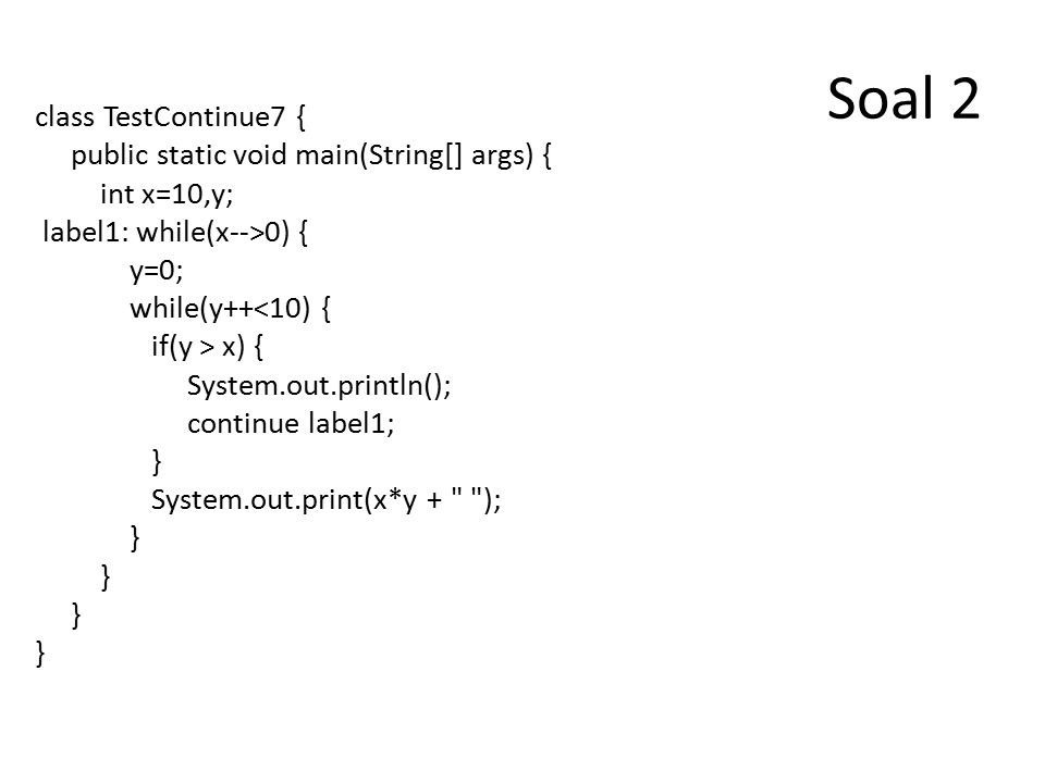 Soal 3 public class grade6 { public static void main (String[] arf) { outerLoop: for (int i=0;i<5;i++) { for (int j=0;j<5;j++) { System.out.println( Inside for (j) loop ); if (j==2) continue outerLoop; } System.out.println( Inside for (i) loop ); }