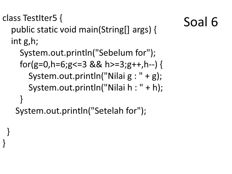 Soal 6 class TestIter5 { public static void main(String[] args) { int g,h; System.out.println( Sebelum for ); for(g=0,h=6;g =3;g++,h--) { System.out.println( Nilai g : + g); System.out.println( Nilai h : + h); } System.out.println( Setelah for ); }