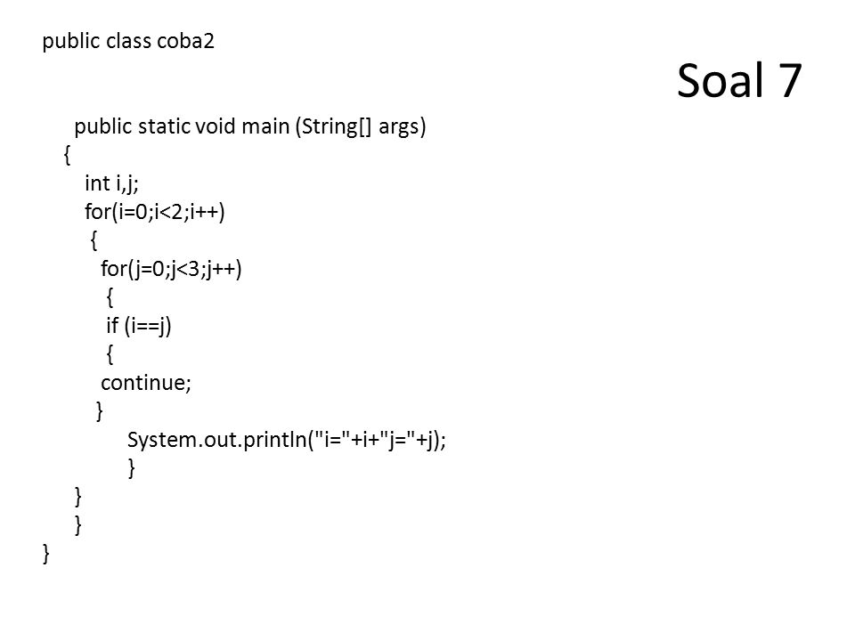 Soal 7 public class coba2 public static void main (String[] args) { int i,j; for(i=0;i<2;i++) { for(j=0;j<3;j++) { if (i==j) { continue; } System.out.println( i= +i+ j= +j); }