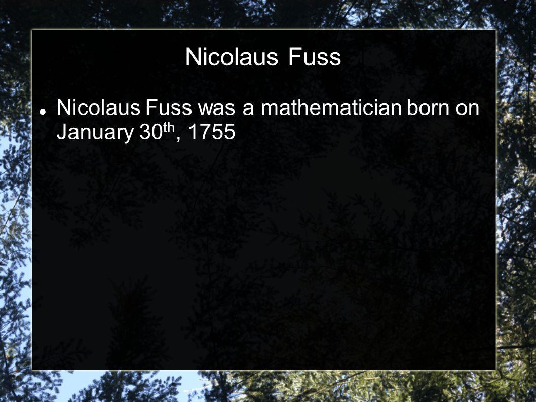 Nicolaus Fuss Nicolaus Fuss was a mathematician born on January 30 th, 1755