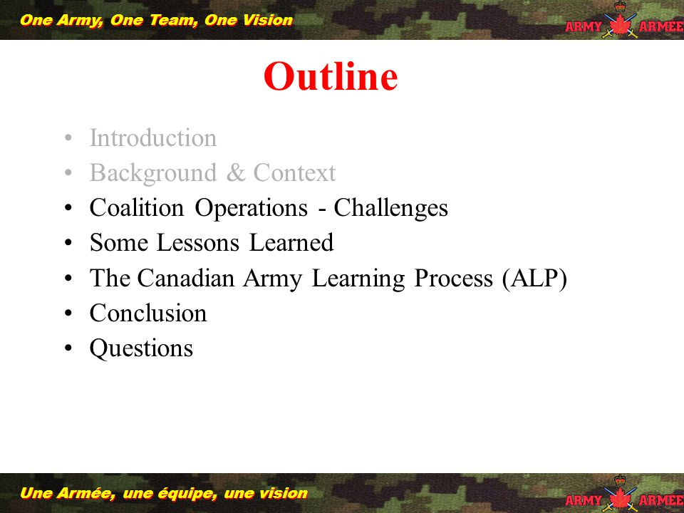 10 Une Armée, une équipe, une vision One Army, One Team, One Vision Introduction Background & Context Coalition Operations - Challenges Some Lessons Learned The Canadian Army Learning Process (ALP) Conclusion Questions Outline