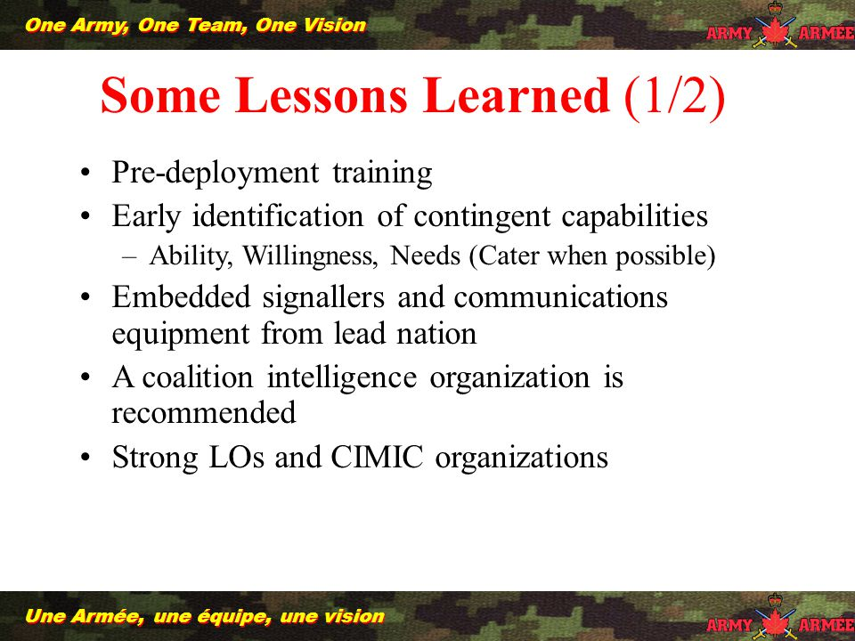 13 Une Armée, une équipe, une vision One Army, One Team, One Vision Some Lessons Learned (1/2) Pre-deployment training Early identification of contingent capabilities –Ability, Willingness, Needs (Cater when possible) Embedded signallers and communications equipment from lead nation A coalition intelligence organization is recommended Strong LOs and CIMIC organizations