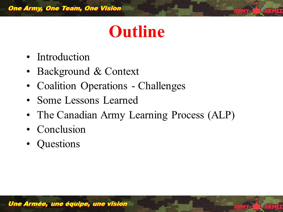 2 Une Armée, une équipe, une vision One Army, One Team, One Vision Introduction Background & Context Coalition Operations - Challenges Some Lessons Learned The Canadian Army Learning Process (ALP) Conclusion Questions Outline