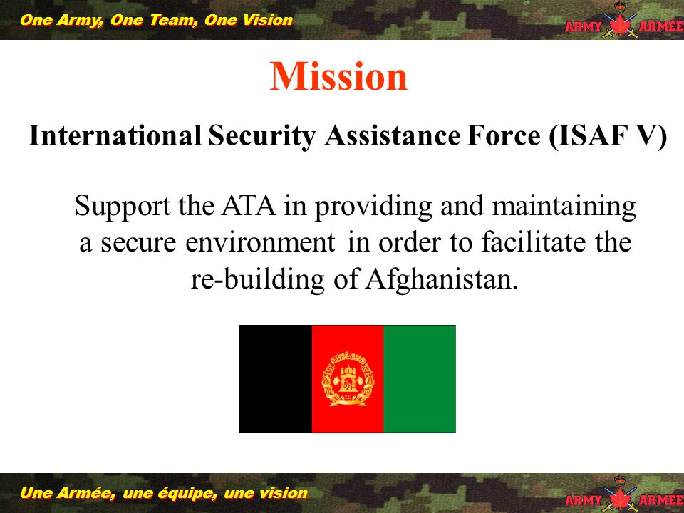 International Security Assistance Force (ISAF V) Support the ATA in providing and maintaining a secure environment in order to facilitate the re-building of Afghanistan.