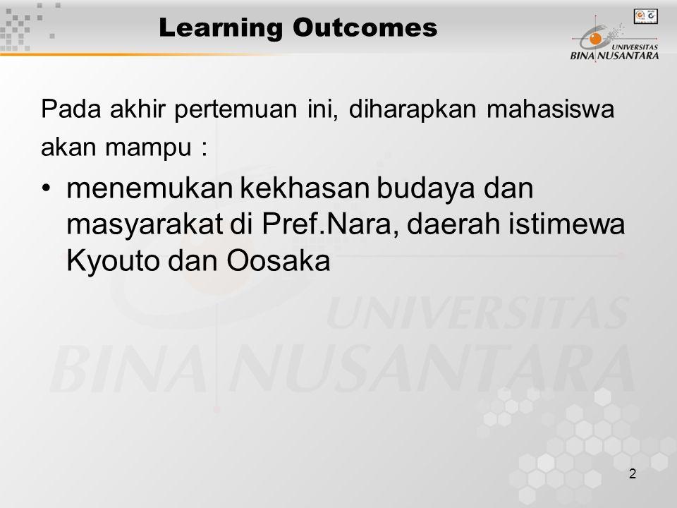 2 Learning Outcomes Pada akhir pertemuan ini, diharapkan mahasiswa akan mampu : menemukan kekhasan budaya dan masyarakat di Pref.Nara, daerah istimewa Kyouto dan Oosaka