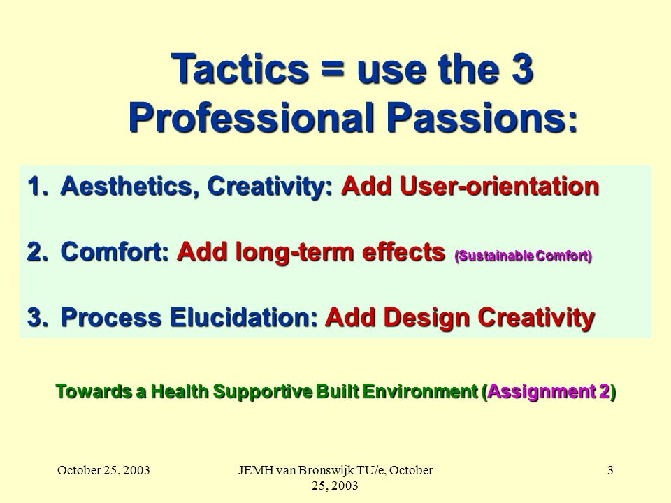 October 25, 2003JEMH van Bronswijk TU/e, October 25, 2003 3 Tactics = use the 3 Professional Passions : 1.Aesthetics, Creativity: Add User-orientation 2.Comfort: Add long-term effects (Sustainable Comfort) 3.Process Elucidation: Add Design Creativity Towards a Health Supportive Built Environment (Assignment 2)
