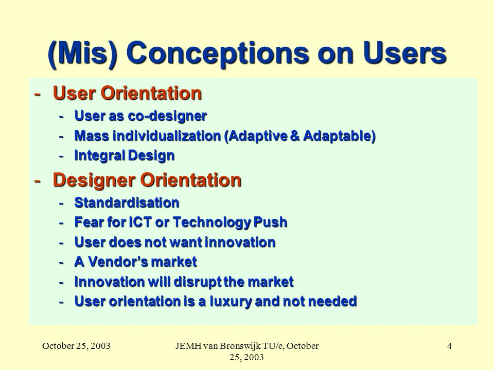 October 25, 2003JEMH van Bronswijk TU/e, October 25, 2003 4 (Mis) Conceptions on Users -User Orientation -User as co-designer -Mass individualization (Adaptive & Adaptable) -Integral Design -Designer Orientation -Standardisation -Fear for ICT or Technology Push -User does not want innovation -A Vendor's market -Innovation will disrupt the market -User orientation is a luxury and not needed