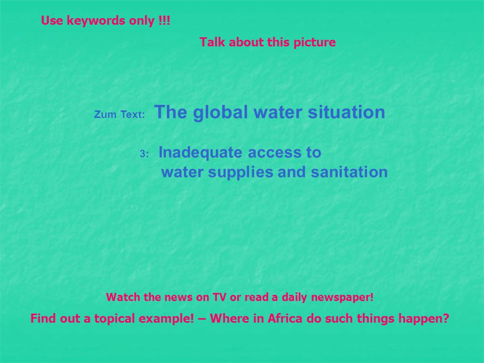 Zum Text: The global water situation 3: Inadequate access to water supplies and sanitation Watch the news on TV or read a daily newspaper.