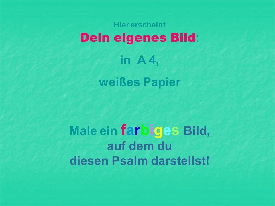 Hier erscheint Dein eigenes Bild : in A 4, weißes Papier Male ein farbiges Bild, auf dem du diesen Psalm darstellst!