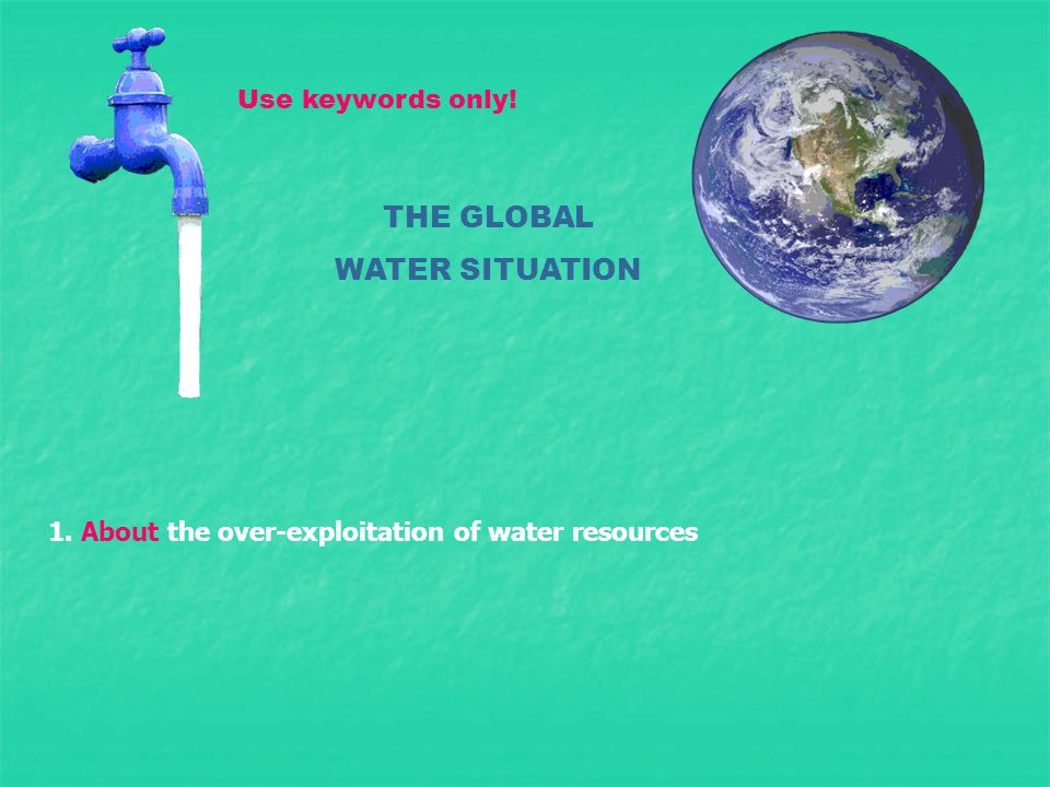 THE GLOBAL WATER SITUATION 1. About the over-exploitation of water resources Use keywords only!