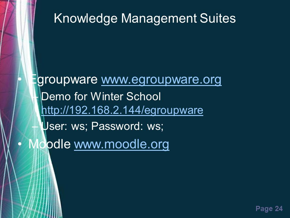 Free Powerpoint Templates Page 24 Knowledge Management Suites Egroupware www.egroupware.orgwww.egroupware.org –Demo for Winter School http://192.168.2