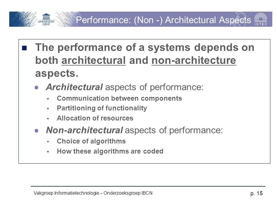Vakgroep Informatietechnologie – Onderzoeksgroep IBCN p. 15 Performance: (Non -) Architectural Aspects The performance of a systems depends on both ar