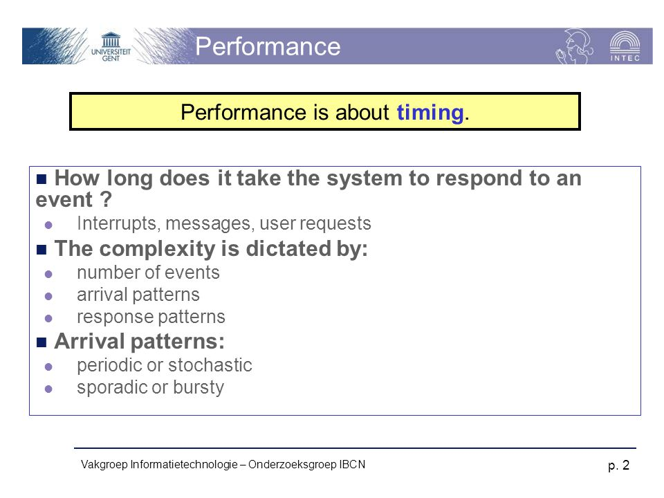 Vakgroep Informatietechnologie – Onderzoeksgroep IBCN p. 2 Performance How long does it take the system to respond to an event ? Interrupts, messages,
