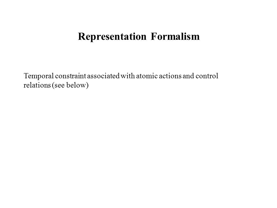 Representation Formalism Temporal constraint associated with atomic actions and control relations (see below)