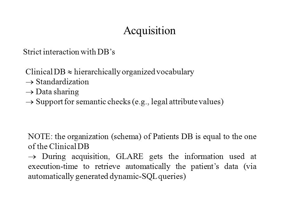 Acquisition Strict interaction with DB's Clinical DB  hierarchically organized vocabulary  Standardization  Data sharing  Support for semantic checks (e.g., legal attribute values) NOTE: the organization (schema) of Patients DB is equal to the one of the Clinical DB  During acquisition, GLARE gets the information used at execution-time to retrieve automatically the patient's data (via automatically generated dynamic-SQL queries)