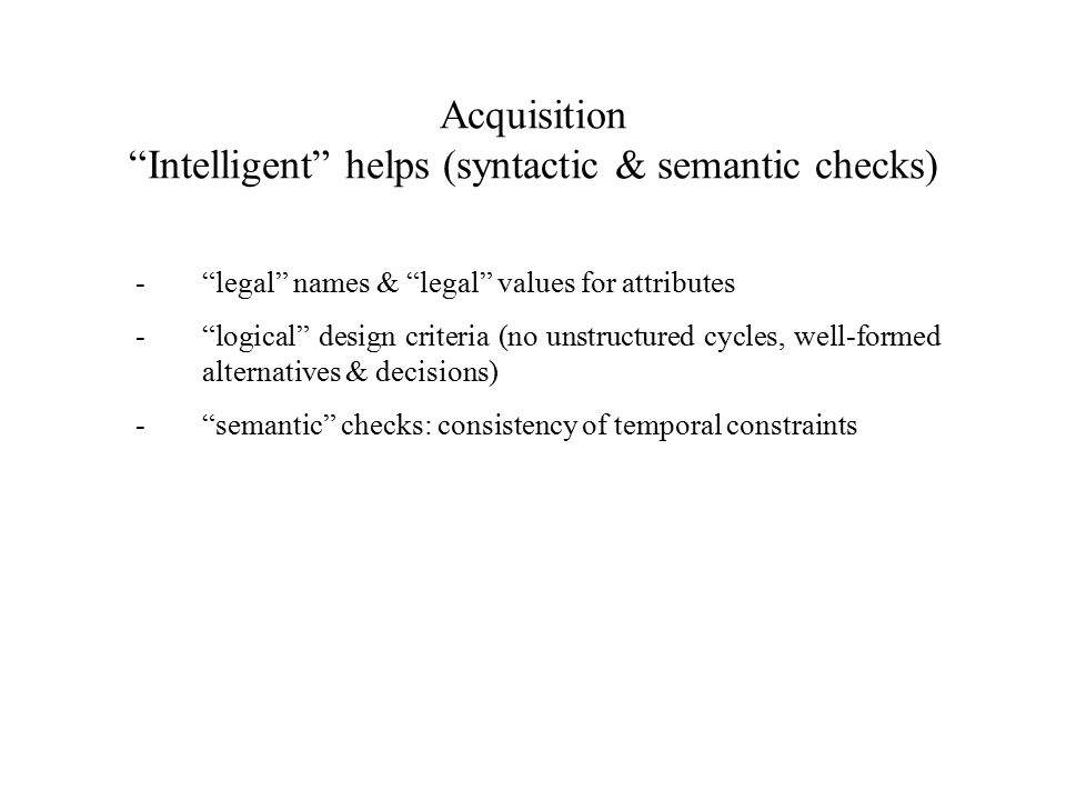 Acquisition Intelligent helps (syntactic & semantic checks) - legal names & legal values for attributes - logical design criteria (no unstructured cycles, well-formed alternatives & decisions) - semantic checks: consistency of temporal constraints