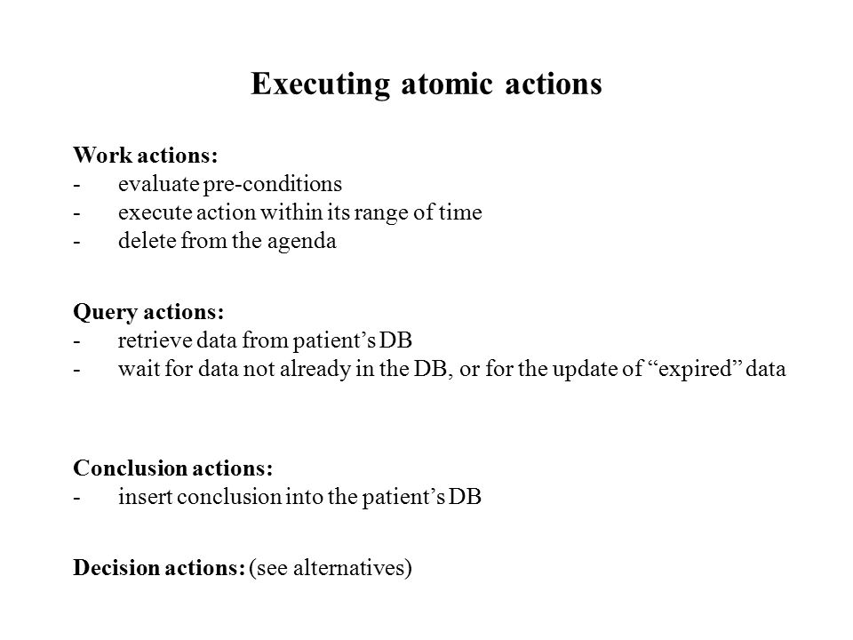 Executing atomic actions Work actions: -evaluate pre-conditions -execute action within its range of time -delete from the agenda Query actions: -retrieve data from patient's DB -wait for data not already in the DB, or for the update of expired data Conclusion actions: -insert conclusion into the patient's DB Decision actions: (see alternatives)