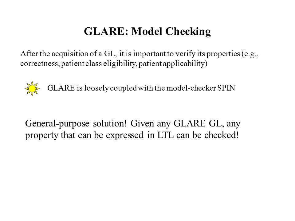 GLARE: Model Checking After the acquisition of a GL, it is important to verify its properties (e.g., correctness, patient class eligibility, patient applicability) GLARE is loosely coupled with the model-checker SPIN General-purpose solution.