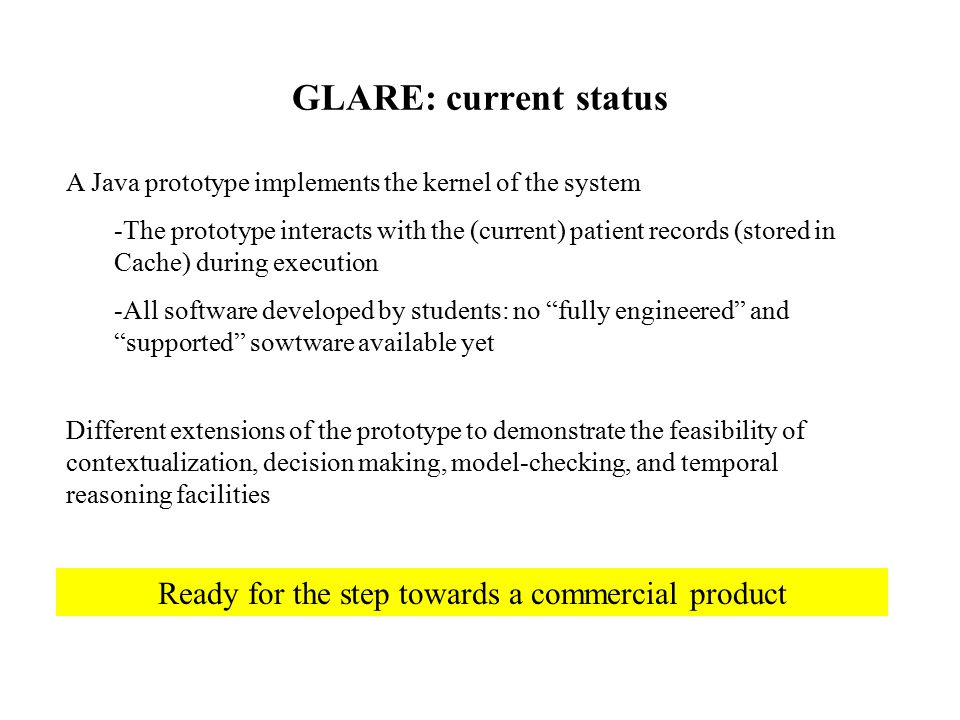 GLARE: current status A Java prototype implements the kernel of the system -The prototype interacts with the (current) patient records (stored in Cache) during execution -All software developed by students: no fully engineered and supported sowtware available yet Different extensions of the prototype to demonstrate the feasibility of contextualization, decision making, model-checking, and temporal reasoning facilities Ready for the step towards a commercial product